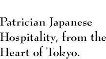 Patrician Japanese Hospitality, from the Heart of Tokyo.
