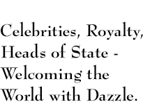 Celebrities, Royalty, Heads of State - Welcoming the World with Dazzle.