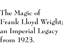 The Magic of Frank Lloyd Wright; an Imperial Legacy from 1923.