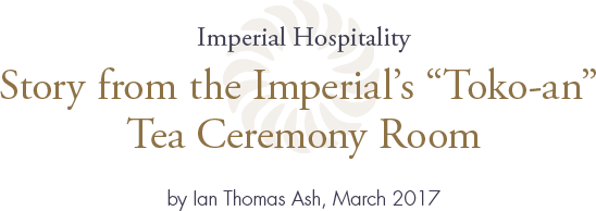 "mperial Hospitality Story from the Imperial's ""Toko-an"" Tea Ceremony Room by Ian Thomas Ash, April 2017"