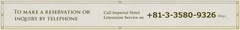 To make a reservation or inquiry by telephone: Call Imperial Hotel Limousine Service on +81-3-3580-9326 (Rep)